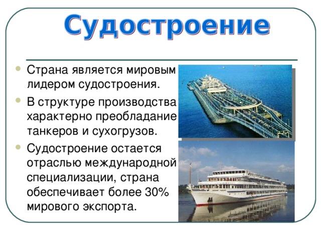 Страна является мировым лидером судостроения. В структуре производства характерно преобладание танкеров и сухогрузов. Судостроение остается отраслью международной специализации, страна обеспечивает более 30% мирового экспорта.