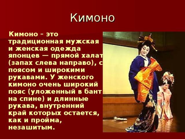 Кимоно – это традиционная мужская и женская одежда японцев — прямой халат (запах слева направо), с поясом и широкими рукавами. У женского кимоно очень широкий пояс (уложенный в бант на спине) и длинные рукава, внутренний край которых остается, как и пройма, незашитым.