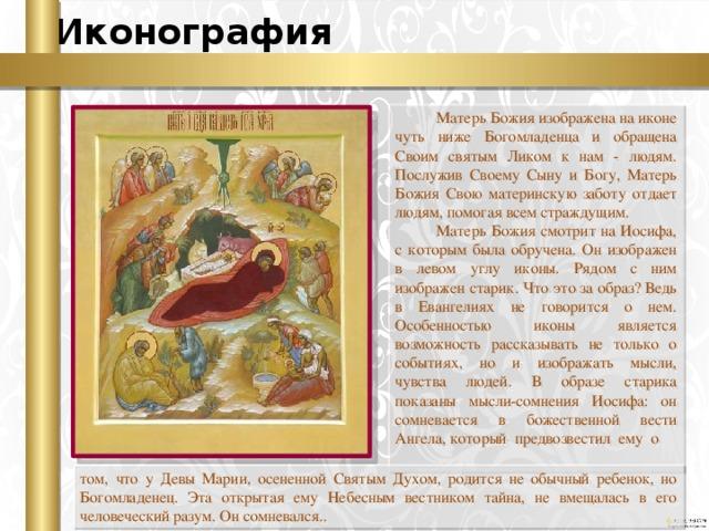 Иконография Матерь Божия изображена на иконе чуть ниже Богомладенца и обращена Своим святым Ликом к нам - людям. Послужив Своему Сыну и Богу, Матерь Божия Свою материнскую заботу отдает людям, помогая всем страждущим. Матерь Божия смотрит на Иосифа, с которым была обручена. Он изображен в левом углу иконы. Рядом с ним изображен старик. Что это за образ? Ведь в Евангелиях не говорится о нем. Особенностью иконы является возможность рассказывать не только о событиях, но и изображать мысли, чувства людей. В образе старика показаны мысли-сомнения Иосифа: он сомневается в божественной вести Ангела, который предвозвестил ему о том, что у Девы Марии, осененной Святым Духом, родится не обычный ребенок, но Богомладенец. Эта открытая ему Небесным вестником тайна, не вмещалась в его человеческий разум. Он сомневался..
