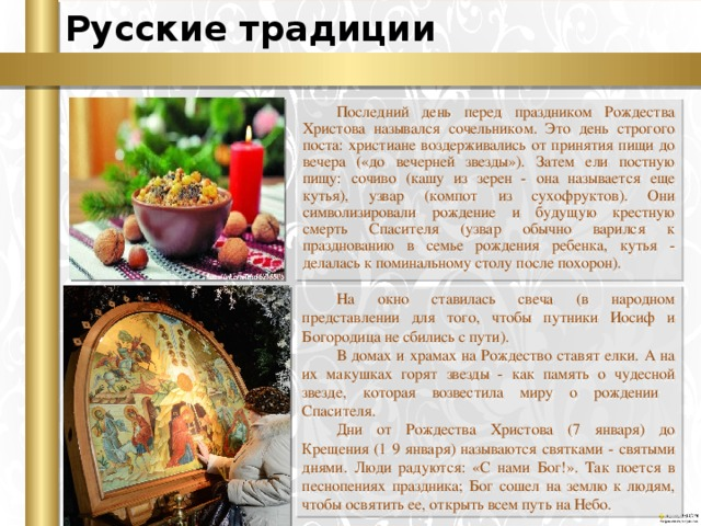 Русские традиции Последний день перед праздником Рождества Христова назывался сочельником. Это день строгого поста: христиане воздерживались от принятия пищи до вечера («до вечерней звезды»). Затем ели постную пищу: сочиво (кашу из зерен - она называется еще кутья), узвар (компот из сухофруктов). Они символизировали рождение и будущую крестную смерть Спасителя (узвар обычно варился к празднованию в семье рождения ребенка, кутья - делалась к поминальному столу после похорон). На окно ставилась свеча (в народном представлении для того, чтобы путники Иосиф и Богородица не сбились с пути). В домах и храмах на Рождество ставят елки. А на их макушках горят звезды - как память о чудесной звезде, которая возвестила миру о рождении Спасителя. Дни от Рождества Христова (7 января) до Крещения (1 9 января) называются святками - святыми днями. Люди радуются: «С нами Бог!». Так поется в песнопениях праздника; Бог сошел на землю к людям, чтобы освятить ее, открыть всем путь на Небо.