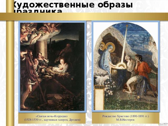Художественные образы праздника «Святая ночь»Корреджо  (1528-1530 гг., картинная галерея, Дрезден) Рождество Христово (1890-1891 гг.) М.В.Нестеров