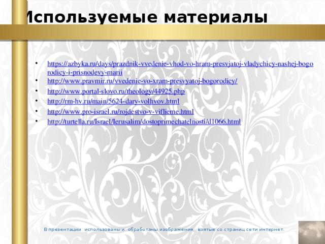 Используемые материалы https://azbyka.ru/days/prazdnik-vvedenie-vhod-vo-hram-presvjatoj-vladychicy-nashej-bogorodicy-i-prisnodevy-marii http://www.pravmir.ru/vvedenie-vo-xram-presvyatoj-bogorodicy/ http://www.portal-slovo.ru/theology/44925.php http://rm-hv.ru/main/5624-dary-volhvov.html http://www.pro-israel.ru/rojdestvo-v-viflieme.html http://turtella.ru/Israel/Ierusalim/dostoprimechatelnosti/d1066.html В презентации использованы и обработаны изображения, взятые со страниц сети интернет.