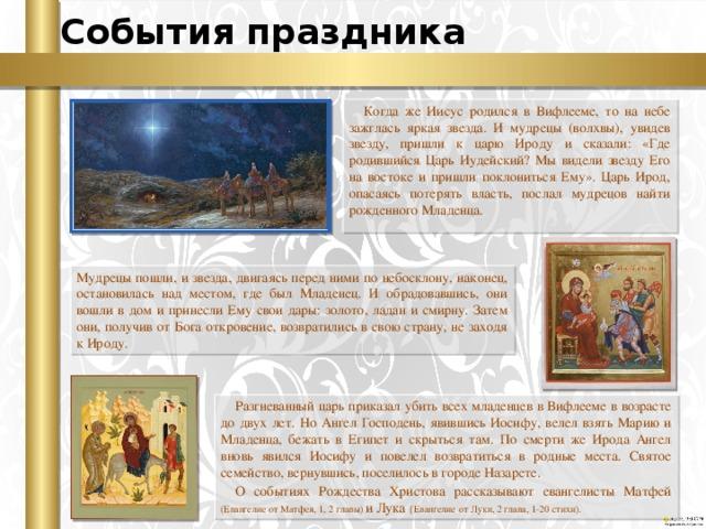 События праздника Когда же Иисус родился в Вифлееме, то на небе зажглась яркая звезда. И мудрецы (волхвы), увидев звезду, пришли к царю Ироду и сказали: «Где родившийся Царь Иудейский? Мы видели звезду Его на востоке и пришли поклониться Ему». Царь Ирод, опасаясь потерять власть, послал мудрецов найти рожденного Младенца. Мудрецы пошли, и звезда, двигаясь перед ними по небосклону, наконец, остановилась над местом, где был Младенец. И обрадовавшись, они вошли в дом и принесли Ему свои дары: золото, ладан и смирну. Затем они, получив от Бога откровение, возвратились в свою страну, не заходя к Ироду. Разгневанный царь приказал убить всех младенцев в Вифлееме в возрасте до двух лет. Но Ангел Господень, явившись Иосифу, велел взять Марию и Младенца, бежать в Египет и скрыться там. По смерти же Ирода Ангел вновь явился Иосифу и повелел возвратиться в родные места. Святое семейство, вернувшись, поселилось в городе Назарете. О событиях Рождества Христова рассказывают евангелисты Матфей (Евангелие от Матфея, 1, 2 главы) и Лука {Евангелие от Луки, 2 глава, 1-20 стихи).