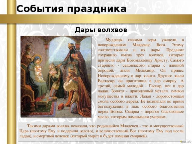 События праздника Дары волхвов Мудрецы глазами веры увидели в новорожденном Младенце Бога. Этому соответствовали и их дары. Предание сохранило имена трех волхвов, которые принесли дары Богомладенцу Христу. Самого старшего - седовласого старца с длинной бородой, звали Мельхиор. Он принес Новорожденному в дар золото. Другого звали Валтасар, он приготовил в дар смирну. А третий, самый молодой - Гаспар, нес в дар ладан. Золото - драгоценный металл, символ могущества и власти. Ладан - дорогостоящая смола особого дерева. Ее возжигали во время богослужения в знак особого благоговения перед Богом. Смирна - дорогое благовонное масло, которым помазывали умерших. Такими дарами волхвы показали, что родившийся Младенец - это и могущественный Царь (поэтому Ему и подарили золото), и величественный Бог (поэтому Ему под несли ладан), и смертный человек (который умрет и будет помазан смирной).