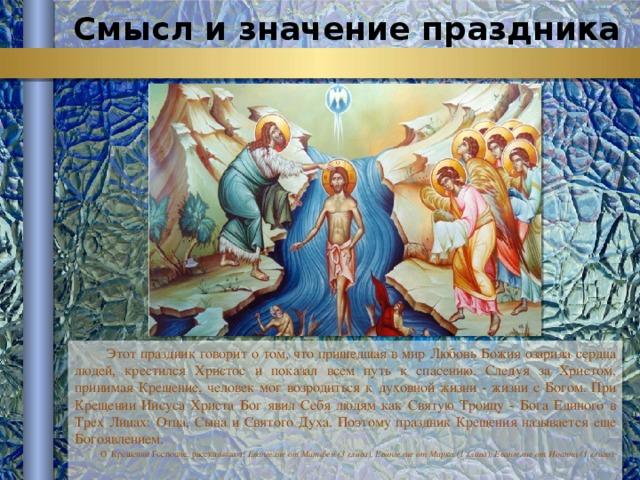 Смысл и значение праздника Этот праздник говорит о том, что пришедшая в мир Любовь Божия озарила сердца людей, крестился Христос и показал всем путь к спасению. Следуя за Христом, принимая Крещение, человек мог возродиться к духовной жизни - жизни с Богом. При Крещении Иисуса Христа Бог явил Себя людям как Святую Троицу - Бога Единого в Трех Лицах: Отца, Сына и Святого Духа. Поэтому праздник Крещения называется еще Богоявлением. О Крещении Господне, рассказывают: Евангелие от Матфея (3 глава), Евангелие от Марка (1 глава), Евангелие от Иоанна (1 глава).