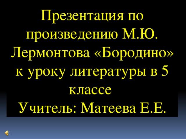 Презентация по произведению М.Ю. Лермонтова «Бородино» к уроку литературы в 5 классе Учитель: Матеева Е.Е.