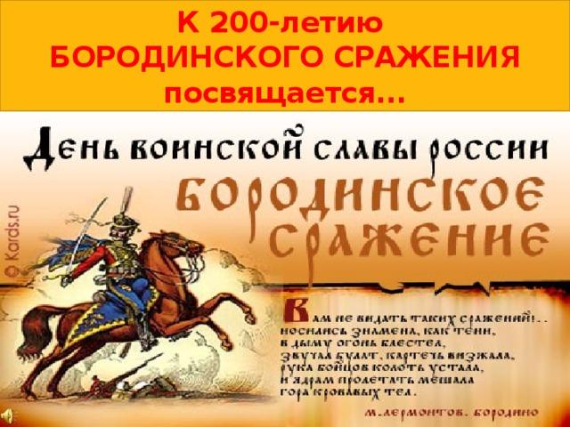 К 200-летию  БОРОДИНСКОГО СРАЖЕНИЯ посвящается...