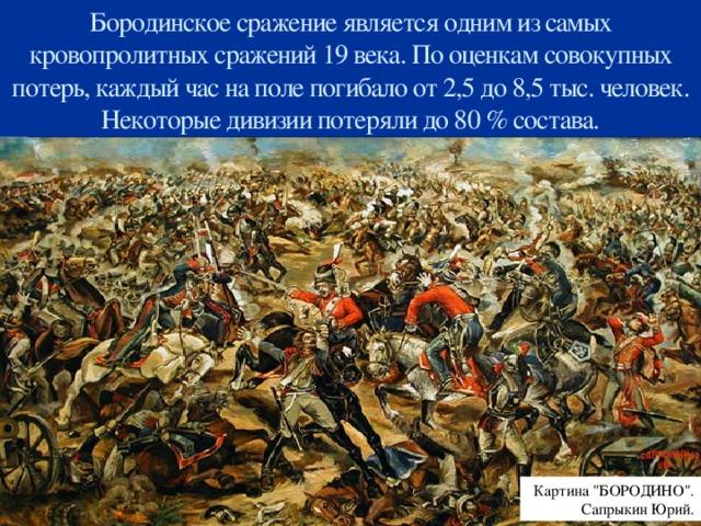 Бородинское сражение является одним из самых кровопролитных сражений 19 века. По оценкам совокупных потерь, каждый час на поле погибало от 2,5 до 8,5 тыс. человек. Некоторые дивизии потеряли до 80 % состава. Картина