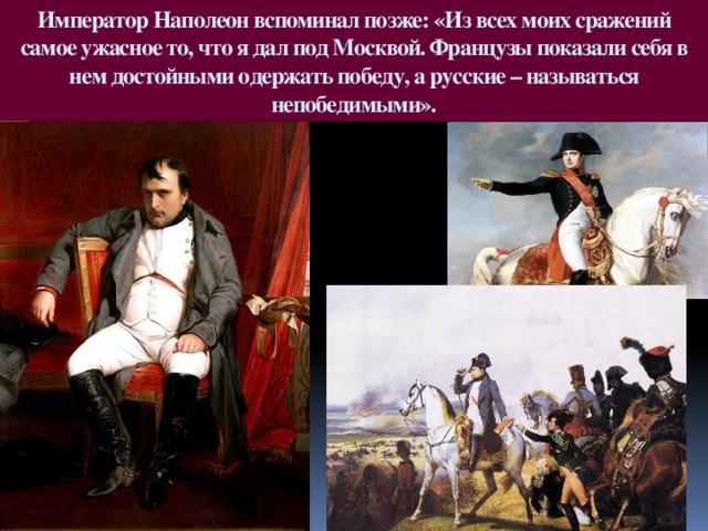 Император Наполеон вспоминал позже: «Из всех моих сражений самое ужасное то, что я дал под Москвой. Французы показали себя в нем достойными одержать победу, а русские – называться непобедимыми».