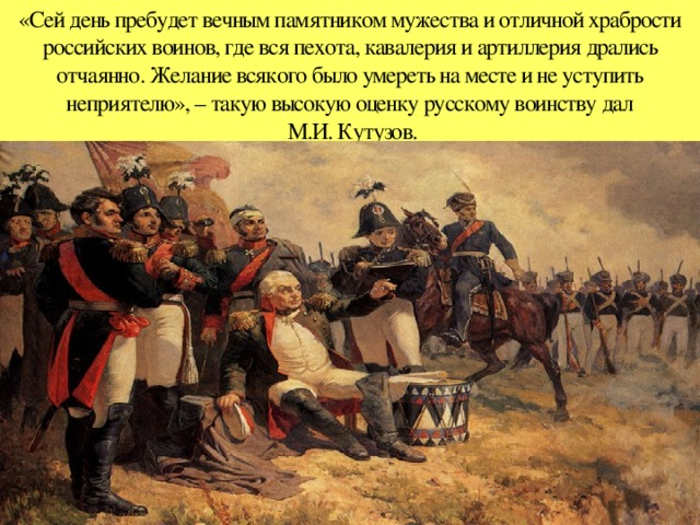 «Сей день пребудет вечным памятником мужества и отличной храбрости российских воинов, где вся пехота, кавалерия и артиллерия дрались отчаянно. Желание всякого было умереть на месте и не уступить неприятелю», – такую высокую оценку русскому воинству дал  М.И. Кутузов.