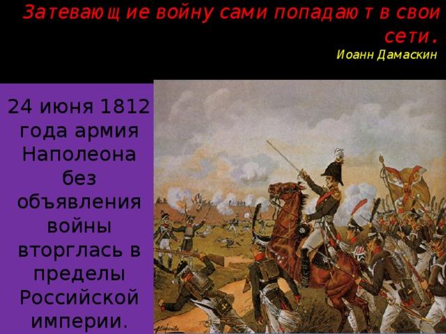 Затевающие войну сами попадают в свои сети.  Иоанн Дамаскин   24 июня 1812 года армия Наполеона без объявления войны вторглась в пределы Российской империи.