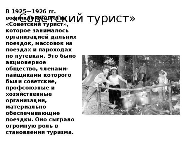 «Советский турист» В 1925—1926 гг. возникло общество «Советский турист», которое занималось организацией дальних поездок, массовок на поездах и пароходах по путевкам. Это было акционерное общество, членами-пайщиками которого были советские, профсоюзные и хозяйственные организации, материально обеспечивающие поездки. Оно сыграло огромную роль в становлении туризма.
