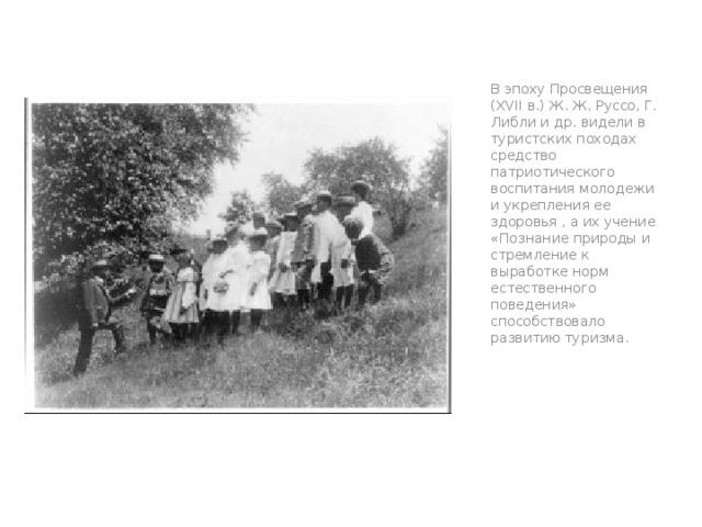 В эпоху Просвещения (XVII в.) Ж. Ж. Руссо, Г. Либли и др. видели в туристских походах средство патриотического воспитания молодежи и укрепления ее здоровья , а их учение «Познание природы и стремление к выработке норм естественного поведения» способствовало развитию туризма.