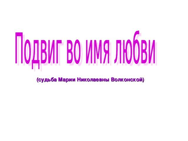 (судьба Марии Николаевны Волконской)