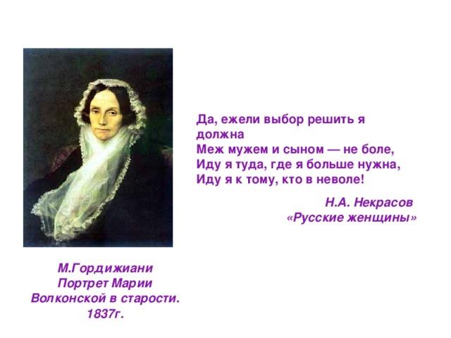 Да, ежели выбор решить я должна Меж мужем и сыном — не боле, Иду я туда, где я больше нужна, Иду я к тому, кто в неволе! Н.А. Некрасов  «Русские женщины» М.Гордижиани Портрет Марии Волконской в старости. 1837г.