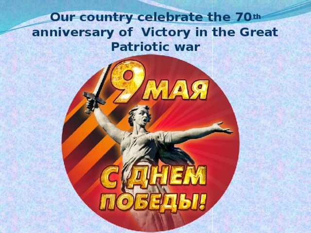 Our country celebrate the 70 th anniversary of Victory in the Great Patriotic war