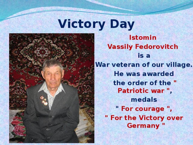 Victory Day Istomin Vassily Fedorovitch is a War veteran of our village. He was awarded  the order of the