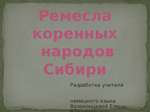 Ремесла коренных  народов Сибири Разработка учителя немецкого языка Волоконцевой Елены Владимировны