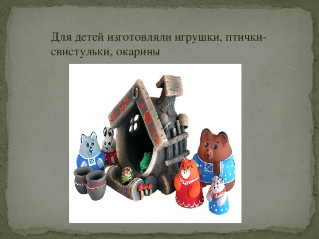 Для детей изготовляли игрушки, птички-свистульки, окарины