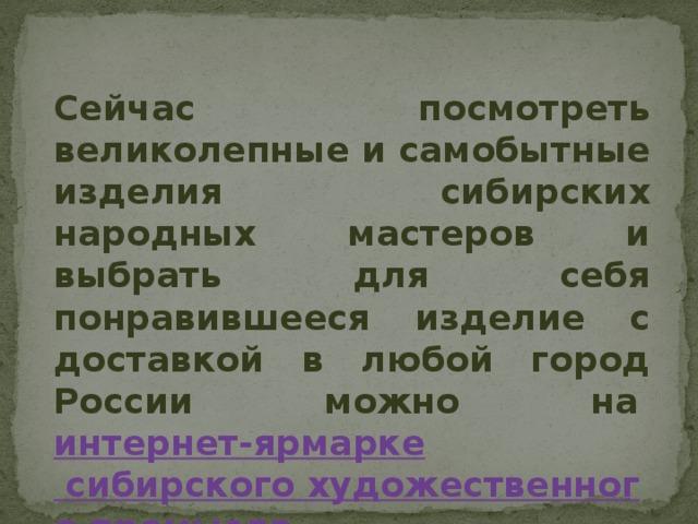 Сейчас посмотреть великолепные и самобытные изделия сибирских народных мастеров и выбрать для себя понравившееся изделие с доставкой в любой город России можно на интернет-ярмарке сибирского художественного промысла.