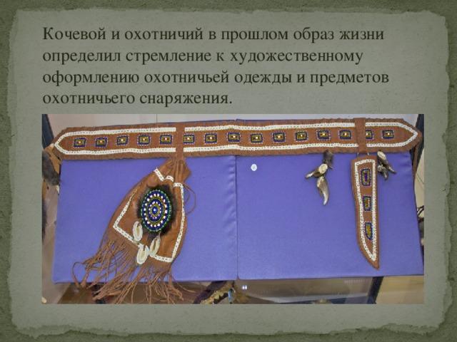 Кочевой и охотничий в прошлом образ жизни определил стремление к художественному оформлению охотничьей одежды и предметов охотничьего снаряжения.