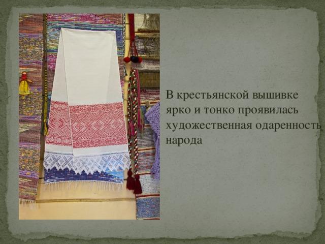 В крестьянской вышивке ярко и тонко проявилась художественная одаренность народа