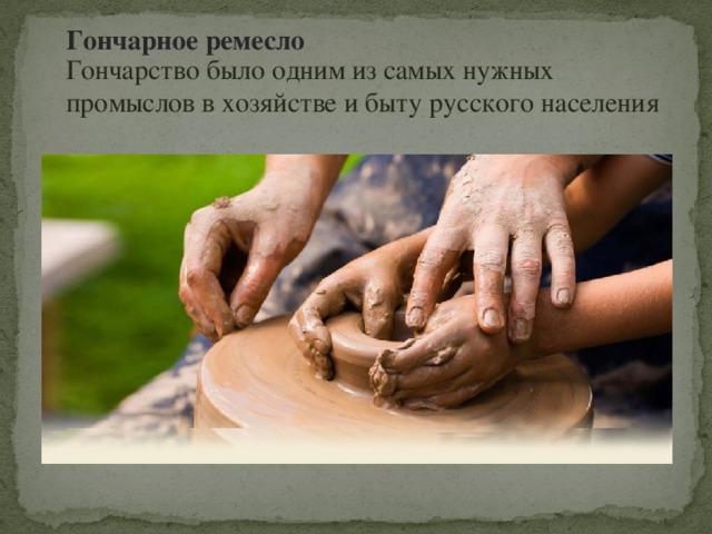 Гончарное ремесло Гончарство было одним из самых нужных промыслов в хозяйстве и быту русского населения