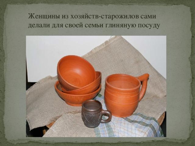 Женщины из хозяйств-старожилов сами делали для своей семьи глиняную посуду