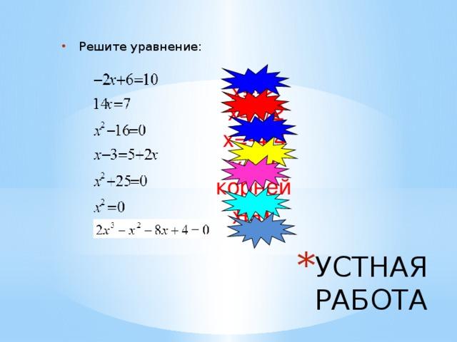Решите уравнение: х=-2 х=1/2 х=-4;4 х=-8 корней нет х=0 УСТНАЯ РАБОТА