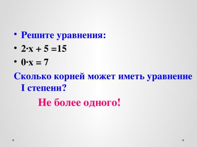 Решите уравнения: 2 ∙х + 5 =15 0∙х = 7 Сколько корней может иметь уравнение I степени?   Не более одного!
