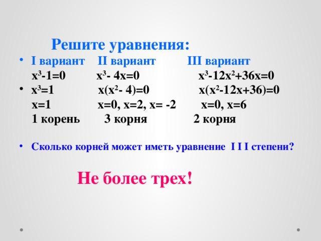 Решите уравнения: I вариант II вариант III вариант  x 3 -1=0 x 3 - 4x=0 x 3 -12x 2 +36x=0 x 3 =1 x(x 2 - 4)=0 x(x 2 -12x+36)=0  x=1 x=0, x=2, x= -2 x=0, x=6  1 корень 3 корня 2 корня  Сколько корней может иметь уравнение I I I степени?   Не более трех!