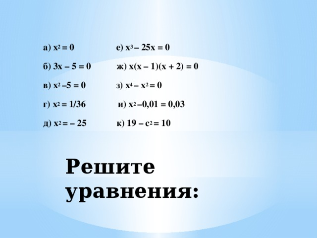 а) x 2 = 0 е) x 3 – 25x = 0  б) 3x – 5 = 0 ж) x(x – 1)(x + 2) = 0  в) x 2 –5 = 0 з) x 4 – x 2 = 0  г) x 2 = 1/36 и) x 2 –0,01 = 0,03  д) x 2 = – 25 к) 19 – c 2 = 10    Решите уравнения: