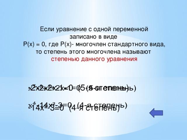 Если уравнение с одной переменной записано в виде P(x) = 0, где P(x)- многочлен стандартного вида, то степень этого многочлена называют степенью данного уравнения -2x³+2x-1=0 (5-я степень)  -14x²-3=0 (4-я степень) Например: