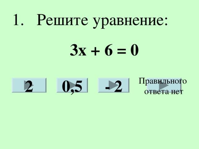1. Решите уравнение: 3х + 6 = 0 Правильного ответа нет 2 0,5 - 2
