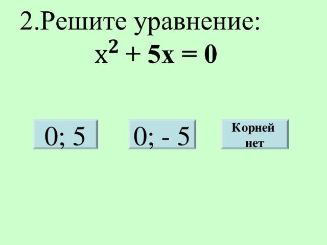0; 5 Корней нет 0; - 5