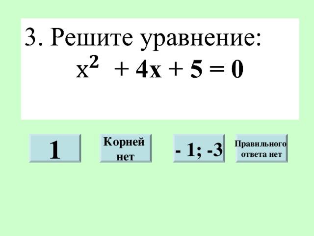 1 - 1; -3 Правильного ответа нет Корней нет