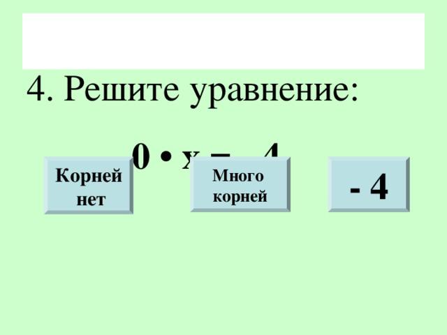 4. Решите уравнение:    0 • х = - 4 Корней  нет Много корней - 4