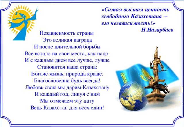 «Самая высшая ценность свободного Казахстана – его независимость!» Н.Назарбаев Независимость страны Это великая награда И после длительной борьбы Все встало на свои места, как надо. И с каждым днем все лучше, лучше Становится наша страна: Богаче жизнь, природа краше. Благословенна будь всегда! Любовь свою мы дарим Казахстану И каждый год, ликуя с ним Мы отмечаем эту дату Ведь Казахстан для всех един!
