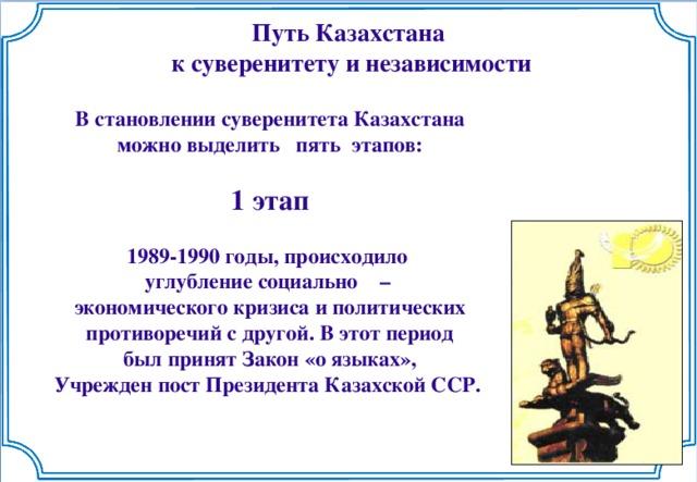 Путь Казахстана  к суверенитету и независимости  В становлении суверенитета Казахстана можно выделить пять этапов:  1 этап  1989-1990 годы, происходило углубление социально – экономического кризиса и политических  противоречий с другой. В этот период был принят Закон «о языках», Учрежден пост Президента Казахской ССР.