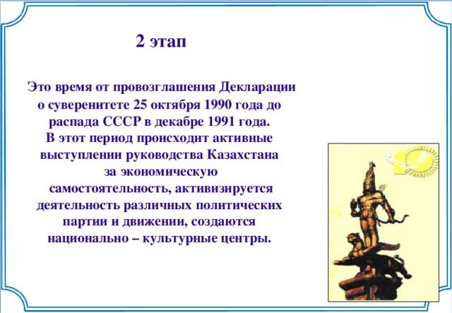 2 этап   Это время от провозглашения Декларации о суверенитете 25 октября 1990 года до распада СССР в декабре 1991 года. В этот период происходит активные выступлении руководства Казахстана за экономическую  самостоятельность, активизируется деятельность различных политических партии и движении, создаются национально – культурные центры.
