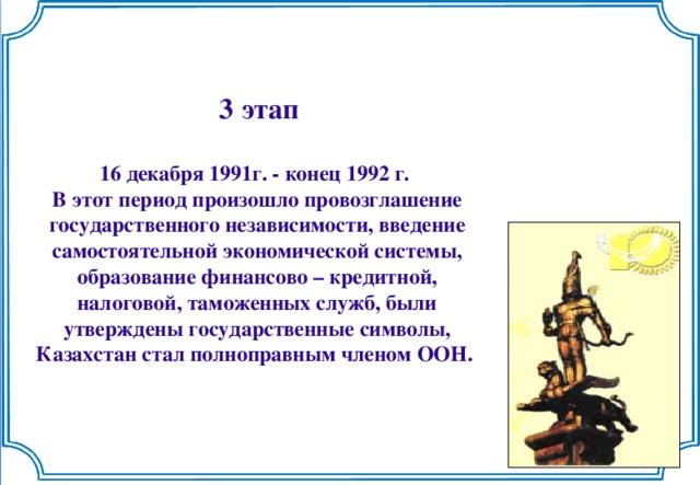 3 этап  16 декабря 1991г. - конец 1992 г. В этот период произошло провозглашение государственного независимости, введение самостоятельной экономической системы, образование финансово – кредитной, налоговой, таможенных служб, были утверждены государственные символы, Казахстан стал полноправным членом ООН.