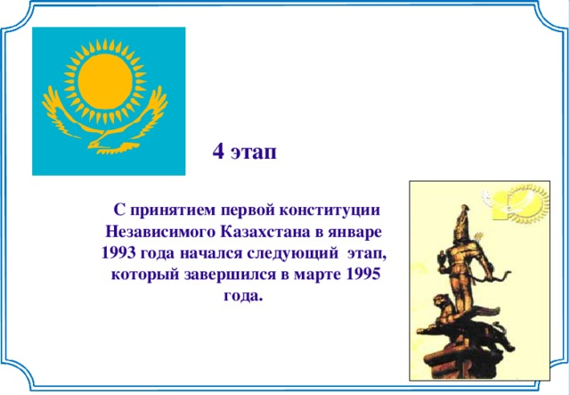 4 этап   С принятием первой конституции  Независимого Казахстана в январе 1993 года начался следующий этап,  который завершился в марте 1995  года.