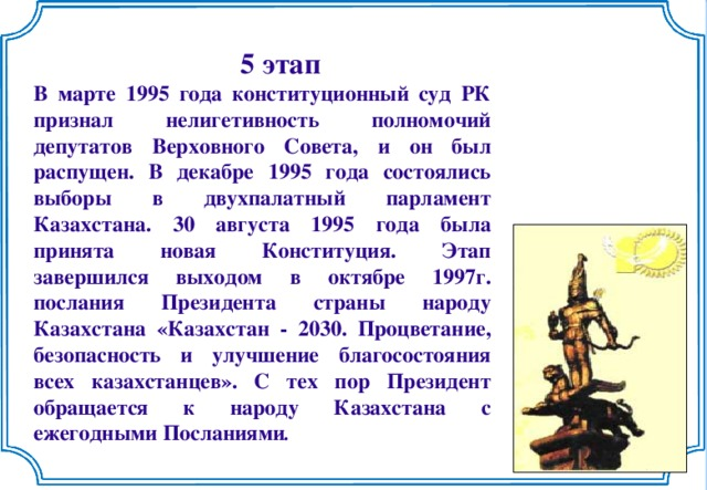 5 этап В марте 1995 года конституционный суд РК признал нелигетивность полномочий депутатов Верховного Совета, и он был распущен. В декабре 1995 года состоялись выборы в двухпалатный парламент Казахстана. 30 августа 1995 года была принята новая Конституция. Этап завершился выходом в октябре 1997г. послания Президента страны народу Казахстана «Казахстан - 2030. Процветание, безопасность и улучшение благосостояния всех казахстанцев». С тех пор Президент обращается к народу Казахстана с ежегодными Посланиями .