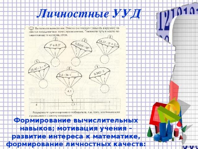 Личностные УУД Формирование вычислительных навыков; мотивация учения – развитие интереса к математике, формирование личностных качеств: аккуратность при выполнении работы