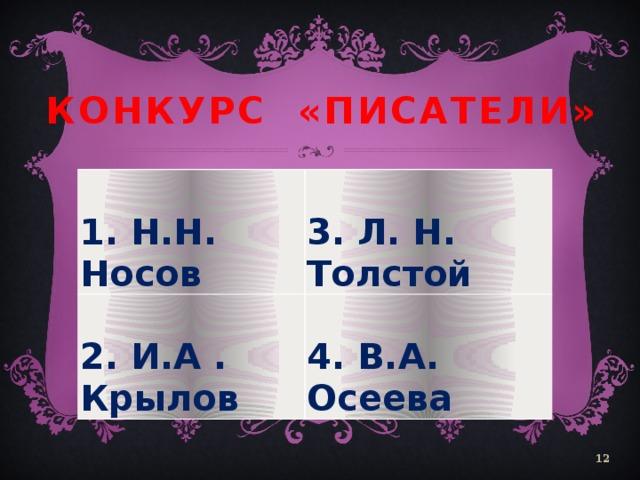 Конкурс «Писатели»  1. Н.Н. Носов   3. Л. Н. Толстой 2. И.А . Крылов  4. В.А. Осеева