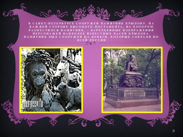 В Санкт-Петербурге сооружен памятник Крылову. На каждой стороне высокого постамента, на котором разместился памятник, – барельефные изображения персонажей наиболее известных басен Крылова. Памятник был сооружен на деньги, которые собрали по всей России