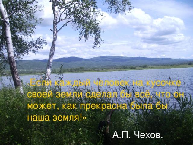 « Если каждый человек на кусочке своей земли сделал бы всё, что он может, как прекрасна была бы наша земля!»  А.П. Чехов.