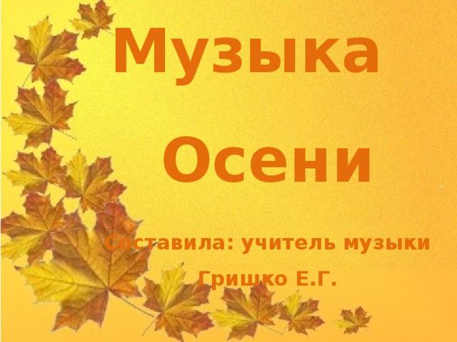 Музыка Осени  Составила: учитель музыки Гришко Е.Г.