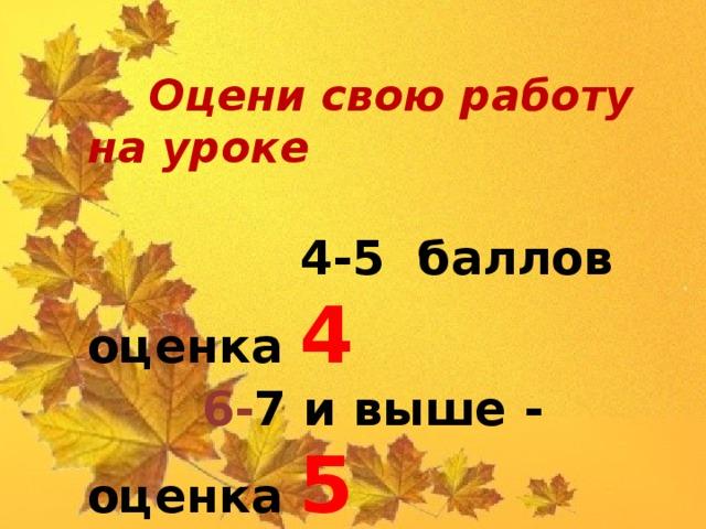 Оцени свою работу на уроке  4-5 баллов оценка 4  6- 7 и выше - оценка 5