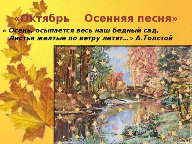 «Октябрь Осенняя песня» « Осень, осыпается весь наш бедный сад,  Листья желтые по ветру летят…» А.Толстой